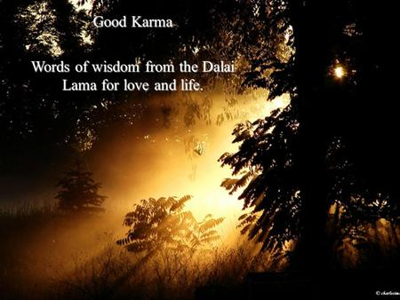 Good Karma Words of wisdom from the Dalai Lama for love and life.