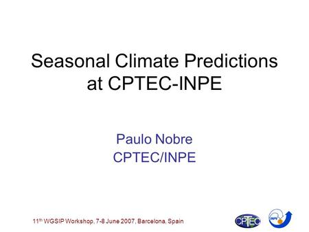11 th WGSIP Workshop, 7-8 June 2007, Barcelona, Spain Seasonal Climate Predictions at CPTEC-INPE Paulo Nobre CPTEC/INPE.