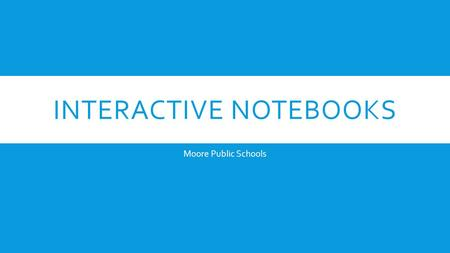 INTERACTIVE NOTEBOOKS Moore Public Schools. WHAT ARE INTERACTIVE NOTEBOOKS?  Interactive Student Notebooks are books that help students to become interactive.