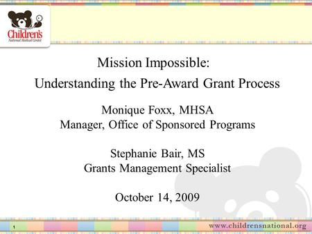1 Mission Impossible: Understanding the Pre-Award Grant Process Monique Foxx, MHSA Manager, Office of Sponsored Programs Stephanie Bair, MS Grants Management.