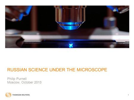 1 RUSSIAN SCIENCE UNDER THE MICROSCOPE Philip Purnell Moscow, October 2013.