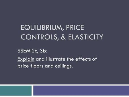 EQUILIBRIUM, PRICE CONTROLS, & ELASTICITY SSEMI2c, 3b: Explain and illustrate the effects of price floors and ceilings.