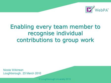 © Loughborough University 2010 Enabling every team member to recognise individual contributions to group work Nicola Wilkinson Loughborough, 23 March 2010.