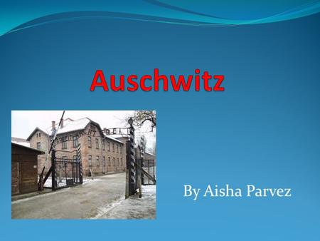 By Aisha Parvez. What was it? Auschwitz was a concentration camp It was build by the third Reich in Polish areas in World war II It opened in spring in.