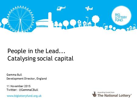 People in the Lead... Catalysing social capital Gemma Bull Development Director, England 11 November 2015