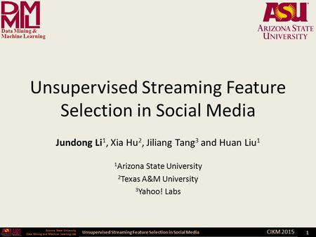 Unsupervised Streaming Feature Selection in Social Media Arizona State University Data Mining and Machine Learning Lab Arizona State University Data Mining.