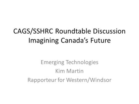 CAGS/SSHRC Roundtable Discussion Imagining Canada's Future Emerging Technologies Kim Martin Rapporteur for Western/Windsor.