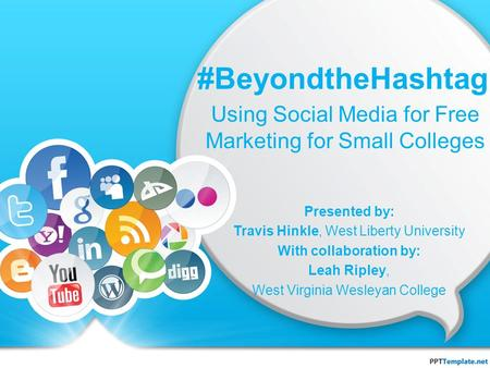 #BeyondtheHashtag Using Social Media for Free Marketing for Small Colleges Presented by: Travis Hinkle, West Liberty University With collaboration by: