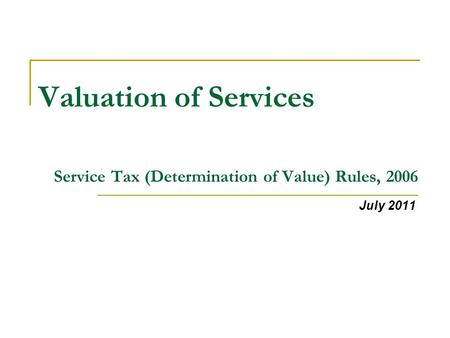 Valuation of Services Service Tax (Determination of Value) Rules, 2006 July 2011.