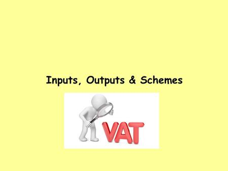 Inputs, Outputs & Schemes. Session Objectives 1. Correctly calculate relevant inputs and outputs using these VAT classifications: standard supplies; exempt.