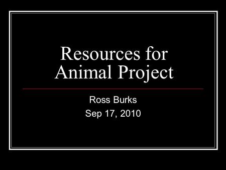 Resources for Animal Project Ross Burks Sep 17, 2010.