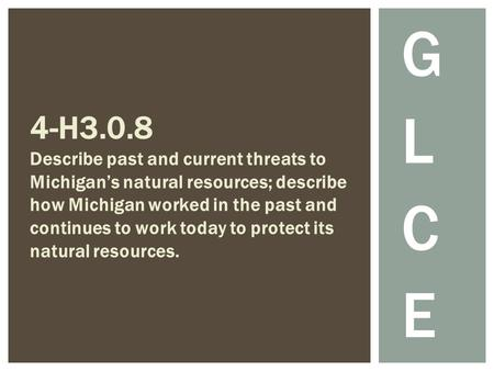 G L C E 4-H3.0.8 Describe past and current threats to Michigan's natural resources; describe how Michigan worked in the past and continues to work today.