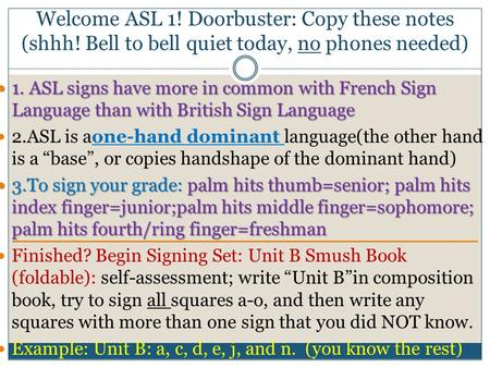 Welcome ASL 1! Doorbuster: Copy these notes (shhh! Bell to bell quiet today, no phones needed) 1. ASL signs have more in common with French Sign Language.