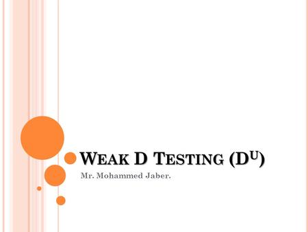 W EAK D T ESTING (D U ) Mr. Mohammed Jaber.. WEAK EXPRESSION OF THE R H D ANTIGEN (D U ) The term D U is widely used to describe cells which have a quantitative.