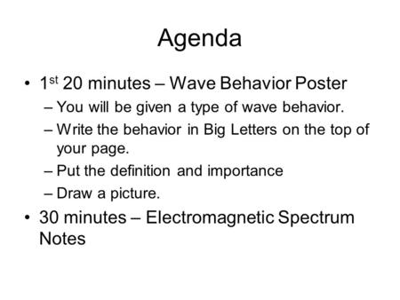 Agenda 1 st 20 minutes – Wave Behavior Poster –You will be given a type of wave behavior. –Write the behavior in Big Letters on the top of your page. –Put.