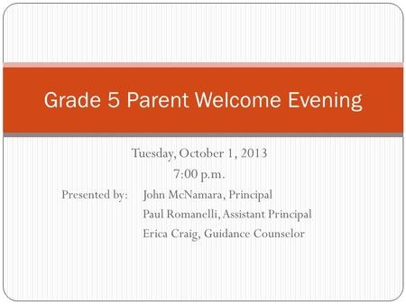 Tuesday, October 1, 2013 7:00 p.m. Presented by: John McNamara, Principal Paul Romanelli, Assistant Principal Erica Craig, Guidance Counselor Grade 5 Parent.