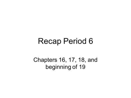 Recap Period 6 Chapters 16, 17, 18, and beginning of 19.
