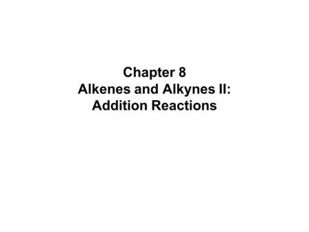 Chapter 8 Alkenes and Alkynes II: Addition Reactions.