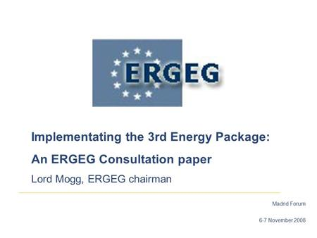 Madrid Forum 6-7 November 2008 Implementating the 3rd Energy Package: An ERGEG Consultation paper Lord Mogg, ERGEG chairman.