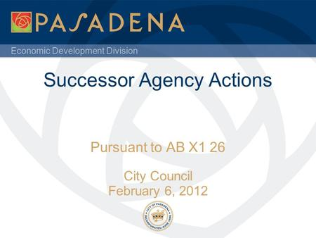 Economic Development Division Successor Agency Actions Pursuant to AB X1 26 City Council February 6, 2012.