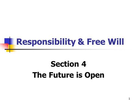1 Responsibility & Free Will Section 4 The Future is Open.