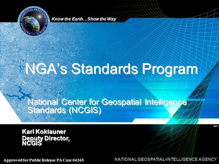 Know the Earth…Show the Way NATIONAL GEOSPATIAL-INTELLIGENCE AGENCY Approved for Public Release PA Case 04265 NGA's Standards Program Karl Koklauner Deputy.