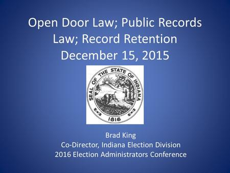 Open Door Law; Public Records Law; Record Retention December 15, 2015 Brad King Co-Director, Indiana Election Division 2016 Election Administrators Conference.