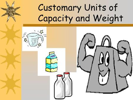 1 Customary Units of Capacity and Weight. 2 Customary Units of Capacity The most commonly used customary units of capacity are the ounce, cup, pint, quart,