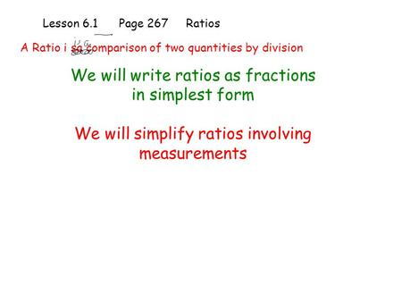Lesson 6.1 Page 267 Ratios We will write ratios as fractions in simplest form We will simplify ratios involving measurements A Ratio i sa comparison of.