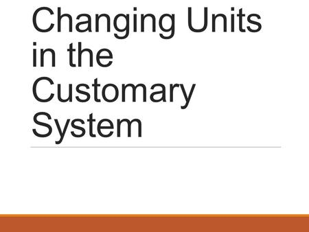 Changing Units in the Customary System. Strategy When converting from a large unit to a small unit, multiply by the conversion factor. When converting.