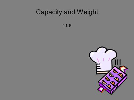 Capacity and Weight 11.6. Mental Math - whiteboards 8.9 x 10 8.9 x 100 0.4 x 10 350/10 350/100 275/10 68/10 68/100 9.4/100.