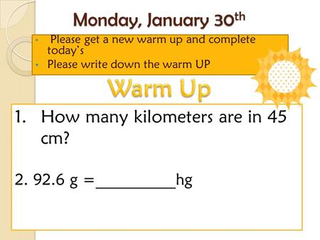 Monday, January 30 th Please get a new warm up and complete today's Please write down the warm UP 1.How many kilometers are in 45 cm? 2. 92.6 g =__________hg.