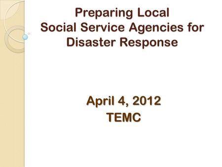 Preparing Local Social Service Agencies for Disaster Response April 4, 2012 TEMC.
