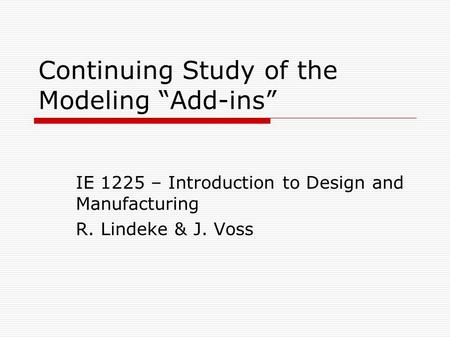 "Continuing Study of the Modeling ""Add-ins"" IE 1225 – Introduction to Design and Manufacturing R. Lindeke & J. Voss."