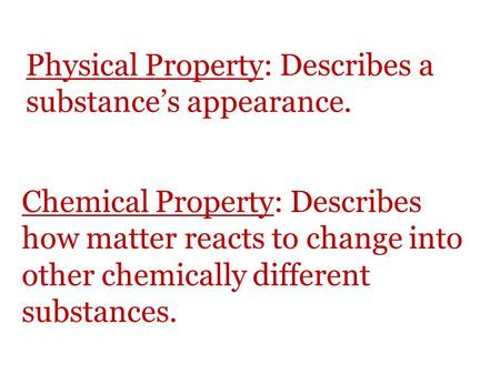 Physical Property: Describes a substance's appearance. Chemical Property: Describes how matter reacts to change into other chemically different substances.