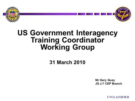 UN UNCLASSIFIED US Government Interagency Training Coordinator Working Group 31 March 2010 Mr Gary Quay JS J-7 CEP Branch.