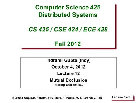 Lecture 12-1 Computer Science 425 Distributed Systems CS 425 / CSE 424 / ECE 428 Fall 2012 Indranil Gupta (Indy) October 4, 2012 Lecture 12 Mutual Exclusion.