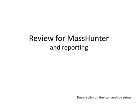 Review for MassHunter and reporting Double click on the icon and run setup.