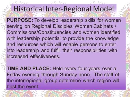 Historical Inter-Regional Model PURPOSE: To develop leadership skills for women serving on Regional Disciples Women Cabinets / Commissions/Constituencies.