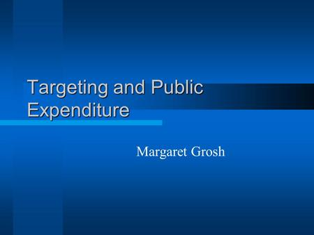 Targeting and Public Expenditure Margaret Grosh. Themes General Issues –Goals –Measurement –Stylized facts Applications to social safety nets –Comparison.