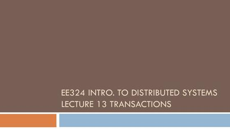 EE324 INTRO. TO DISTRIBUTED SYSTEMS LECTURE 13 TRANSACTIONS.