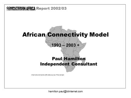 Report 2002/03 International bandwidth data source: Mike Jensen African Connectivity Model 1993 – 2003 + Paul Hamilton Independent.