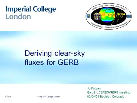 © Imperial College LondonPage 1 Deriving clear-sky fluxes for GERB Jo Futyan Gist 21, CERES-GERB meeting 02/04/04 Boulder, Colorado.