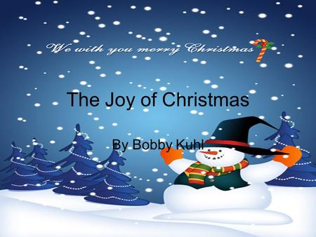 The Joy of Christmas By Bobby Kuhl. How do you define Christmas Joy? The joy of Christmas is defined in different ways. I will be talking about what you.