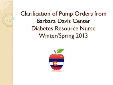 Clarification of Pump Orders from Barbara Davis Center Diabetes Resource Nurse Winter/Spring 2013.