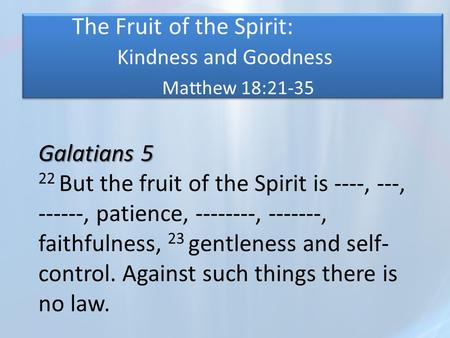 The Fruit of the Spirit: Kindness and Goodness Matthew 18:21-35 Galatians 5 22 But the fruit of the Spirit is ----, ---, ------, patience, --------, -------,