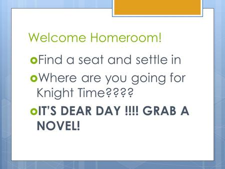 Welcome Homeroom!  Find a seat and settle in  Where are you going for Knight Time????  IT'S DEAR DAY !!!! GRAB A NOVEL!