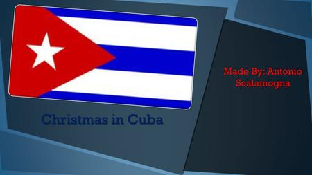 Christmas in Cuba Made By: Antonio Scalamogna The Map of Cuba Cuba is near the Cayman Island and near the Dominican Republic Haiti.