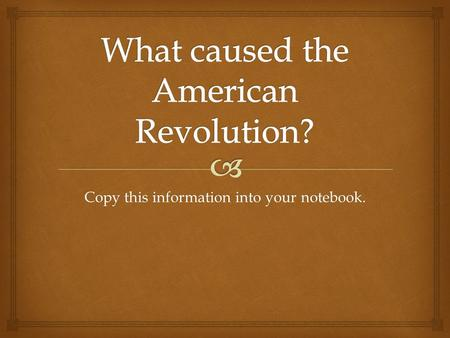 Copy this information into your notebook..   French and Indian War lasted from 1756- 1763.  Was a dispute between Britain and France over land in Ohio.