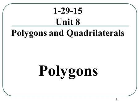 1 1-29-15 Unit 8 Polygons and Quadrilaterals Polygons.